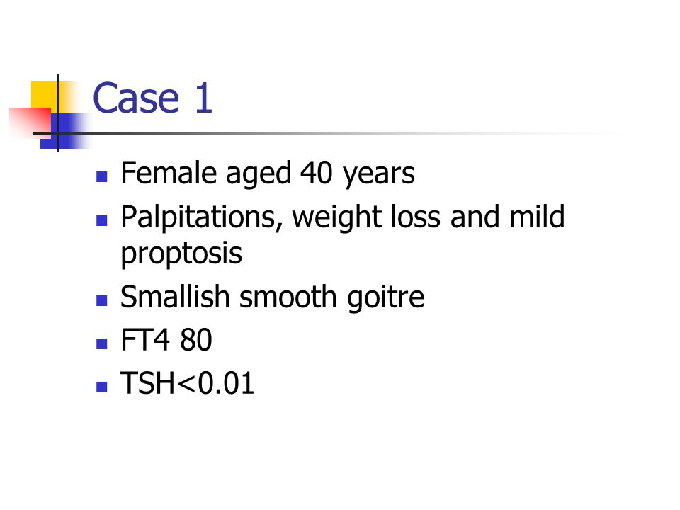 Case 1 Female aged 40 years. Palpitations, weight loss and mild proptosis. Smallish smooth goitre.