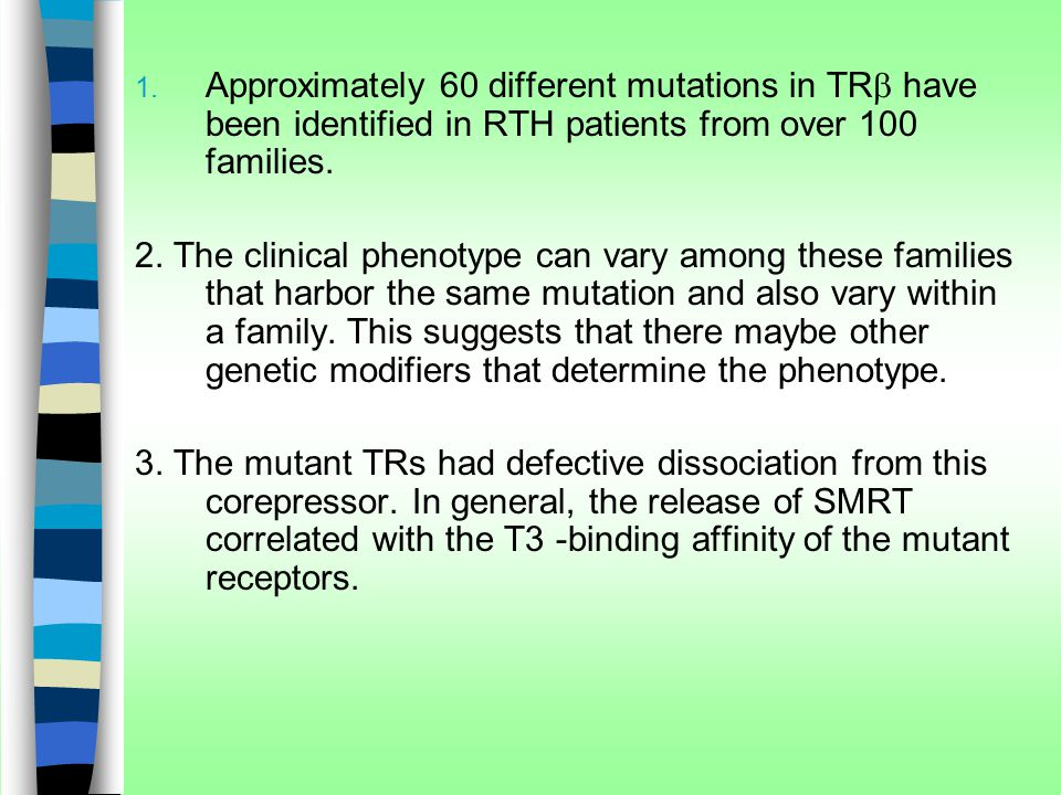 Approximately 60 different mutations in TRb have been identified in RTH patients from over 100 families.