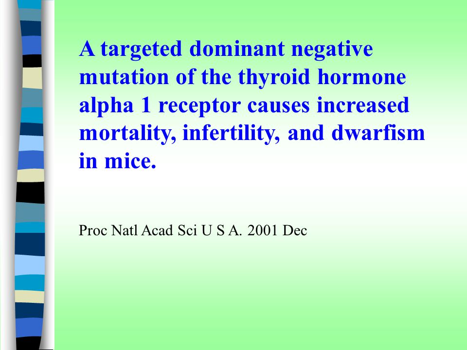 A targeted dominant negative mutation of the thyroid hormone alpha 1 receptor causes increased mortality, infertility, and dwarfism in mice.