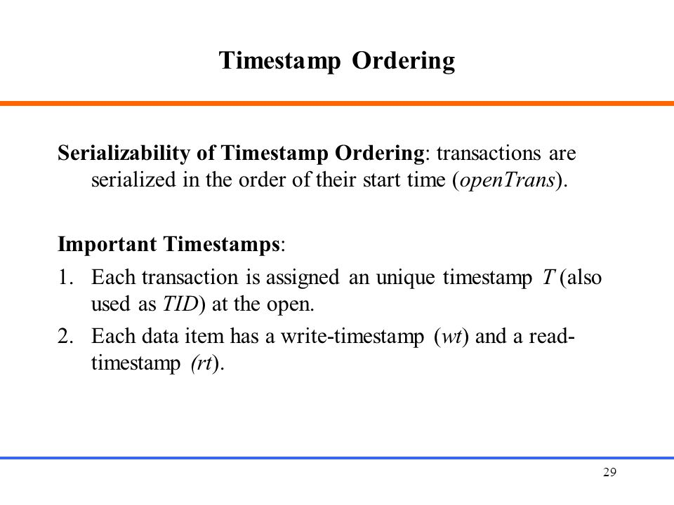 Timestamp Ordering Serializability of Timestamp Ordering: transactions are serialized in the order of their start time (openTrans).