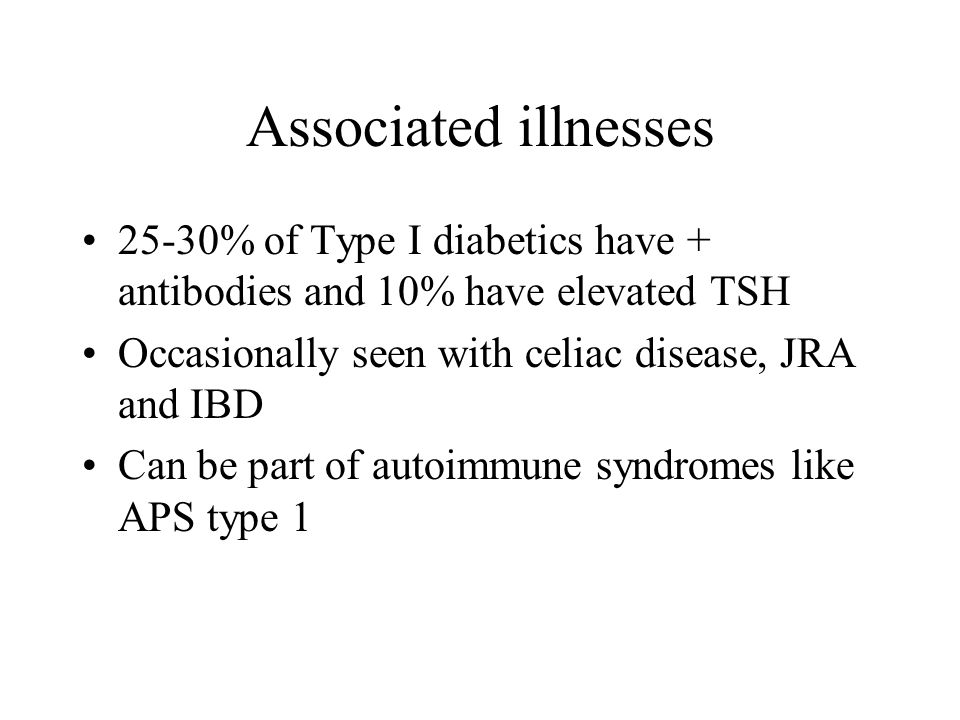 Associated illnesses 25-30% of Type I diabetics have + antibodies and 10% have elevated TSH. Occasionally seen with celiac disease, JRA and IBD.