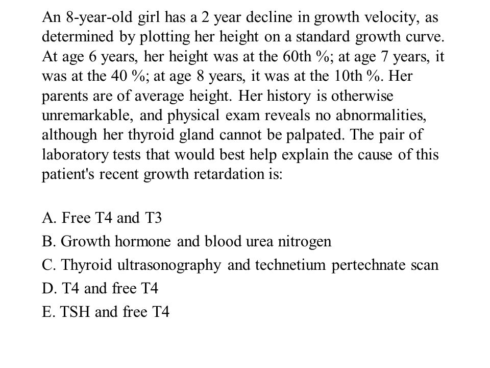An 8-year-old girl has a 2 year decline in growth velocity, as determined by plotting her height on a standard growth curve. At age 6 years, her height was at the 60th %; at age 7 years, it was at the 40 %; at age 8 years, it was at the 10th %. Her parents are of average height. Her history is otherwise unremarkable, and physical exam reveals no abnormalities, although her thyroid gland cannot be palpated. The pair of laboratory tests that would best help explain the cause of this patient s recent growth retardation is: