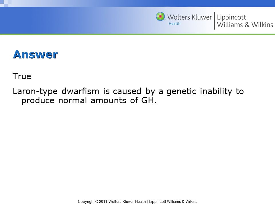 Answer True Laron-type dwarfism is caused by a genetic inability to produce normal amounts of GH.