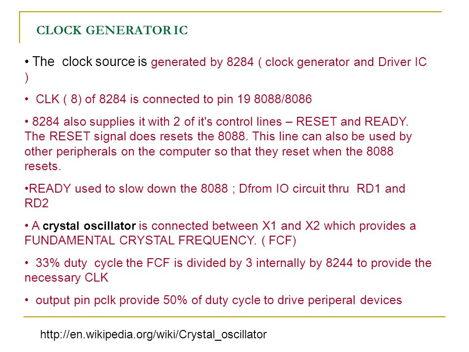 CLOCK GENERATOR IC The clock source is generated by 8284 ( clock generator and Driver IC ) CLK ( 8) of 8284 is connected to pin 19 8088/8086.