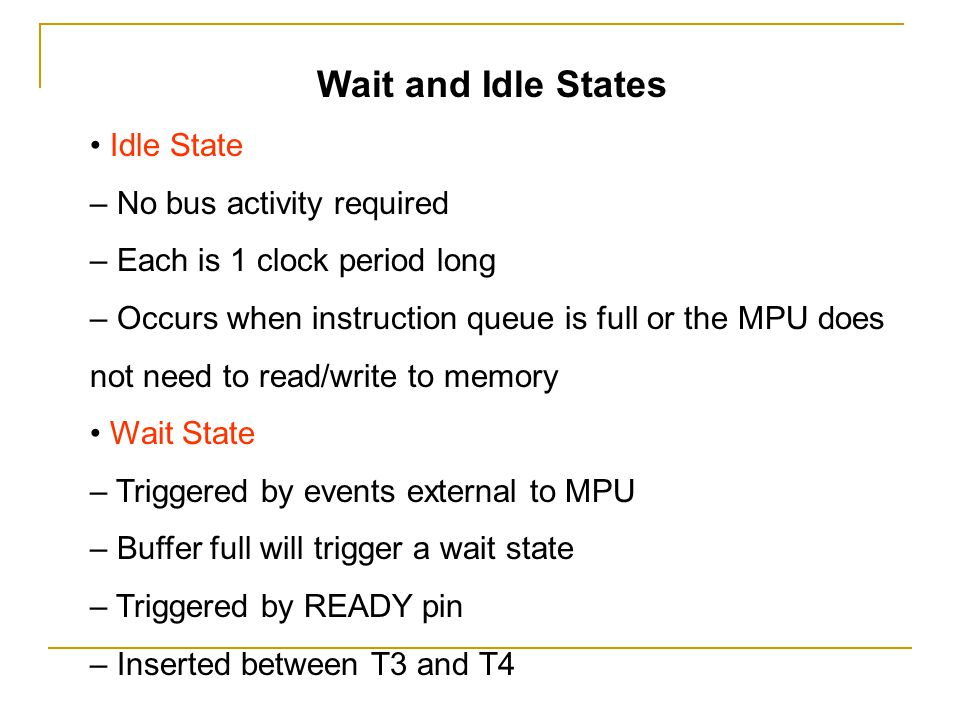 Wait and Idle States • Idle State – No bus activity required