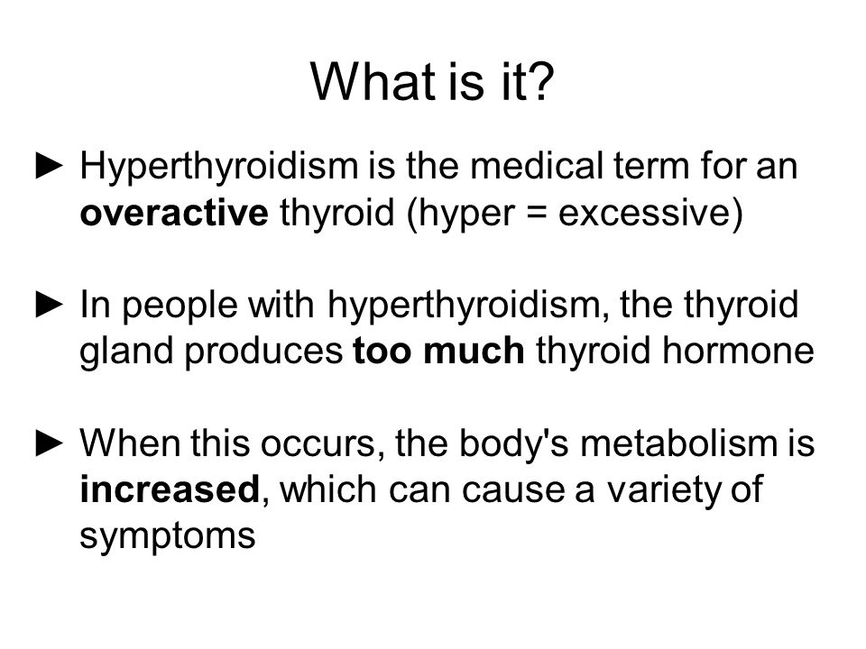 What is it Hyperthyroidism is the medical term for an overactive thyroid (hyper = excessive)