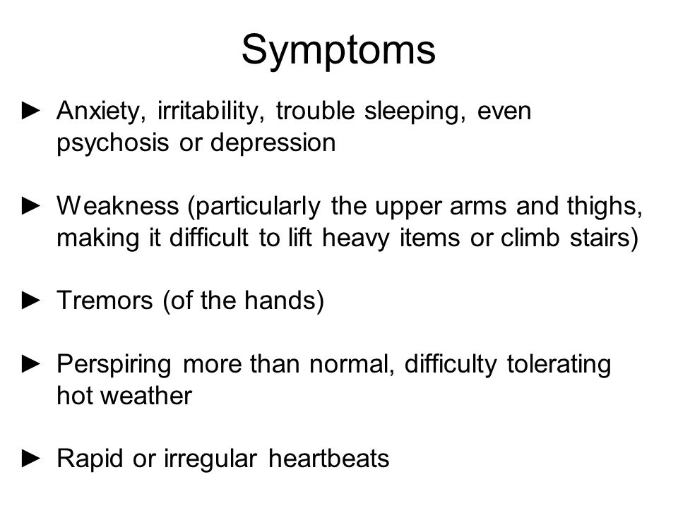 Symptoms Anxiety, irritability, trouble sleeping, even psychosis or depression.
