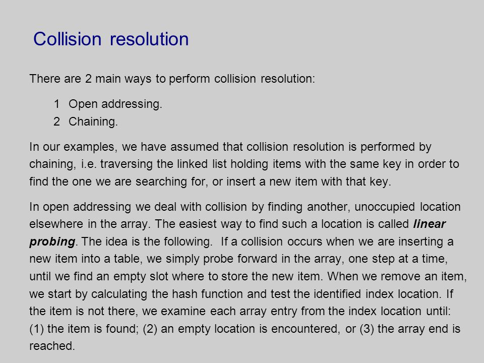 Collision resolution There are 2 main ways to perform collision resolution: Open addressing. Chaining.