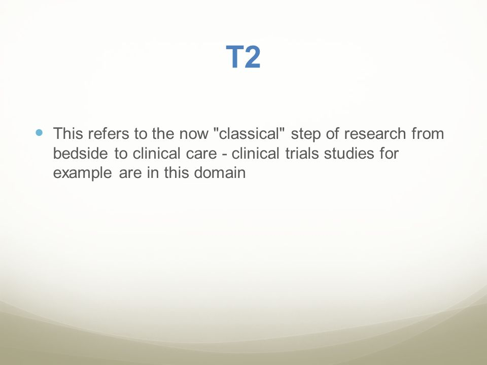 T2 This refers to the now classical step of research from bedside to clinical care - clinical trials studies for example are in this domain.