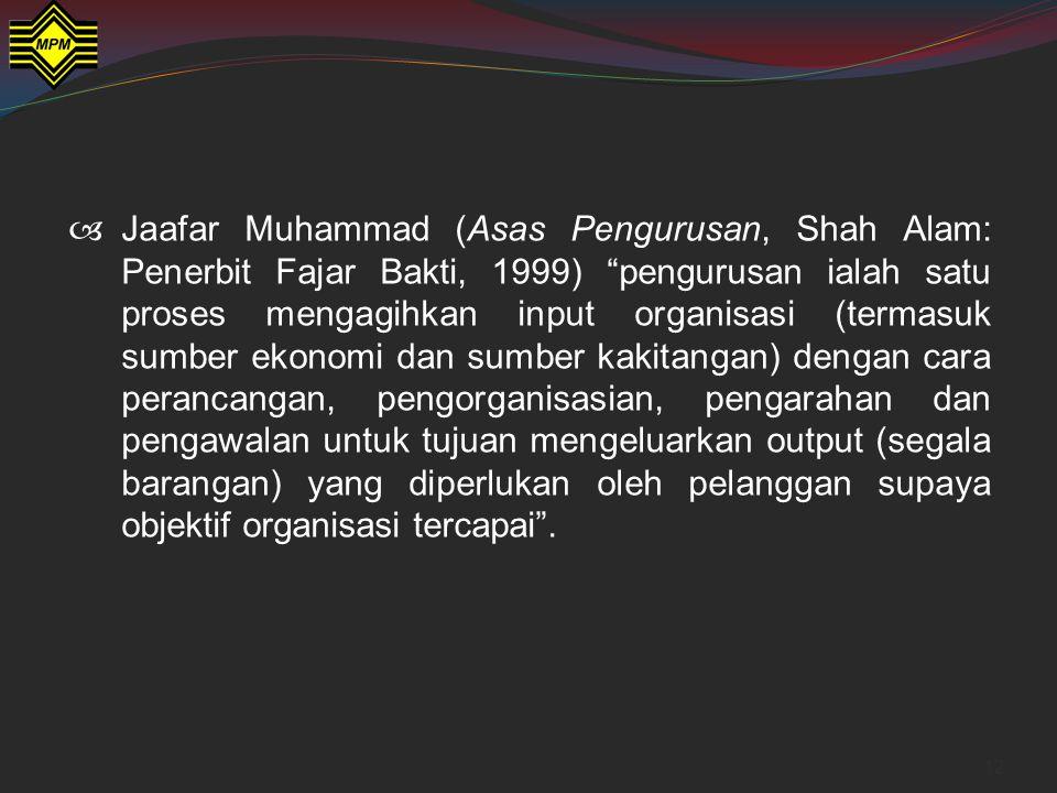 Jaafar Muhammad (Asas Pengurusan, Shah Alam: Penerbit Fajar Bakti, 1999) pengurusan ialah satu proses mengagihkan input organisasi (termasuk sumber ekonomi dan sumber kakitangan) dengan cara perancangan, pengorganisasian, pengarahan dan pengawalan untuk tujuan mengeluarkan output (segala barangan) yang diperlukan oleh pelanggan supaya objektif organisasi tercapai .