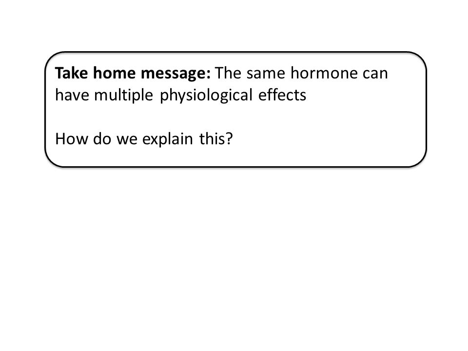 Take home message: The same hormone can have multiple physiological effects