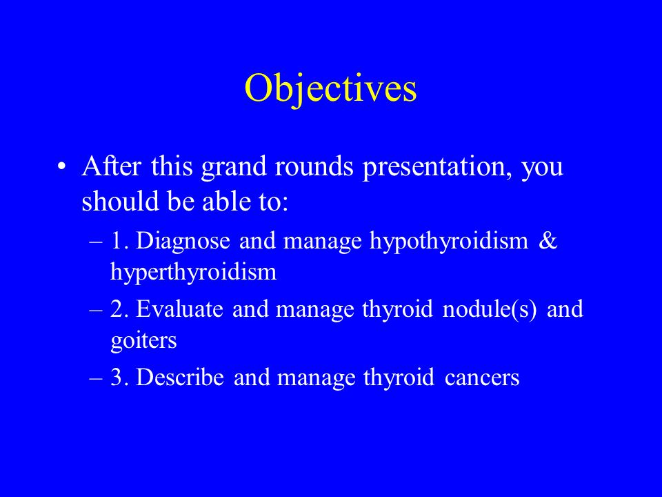 Objectives After this grand rounds presentation, you should be able to: 1. Diagnose and manage hypothyroidism & hyperthyroidism.