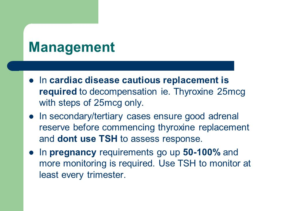 Management In cardiac disease cautious replacement is required to decompensation ie. Thyroxine 25mcg with steps of 25mcg only.