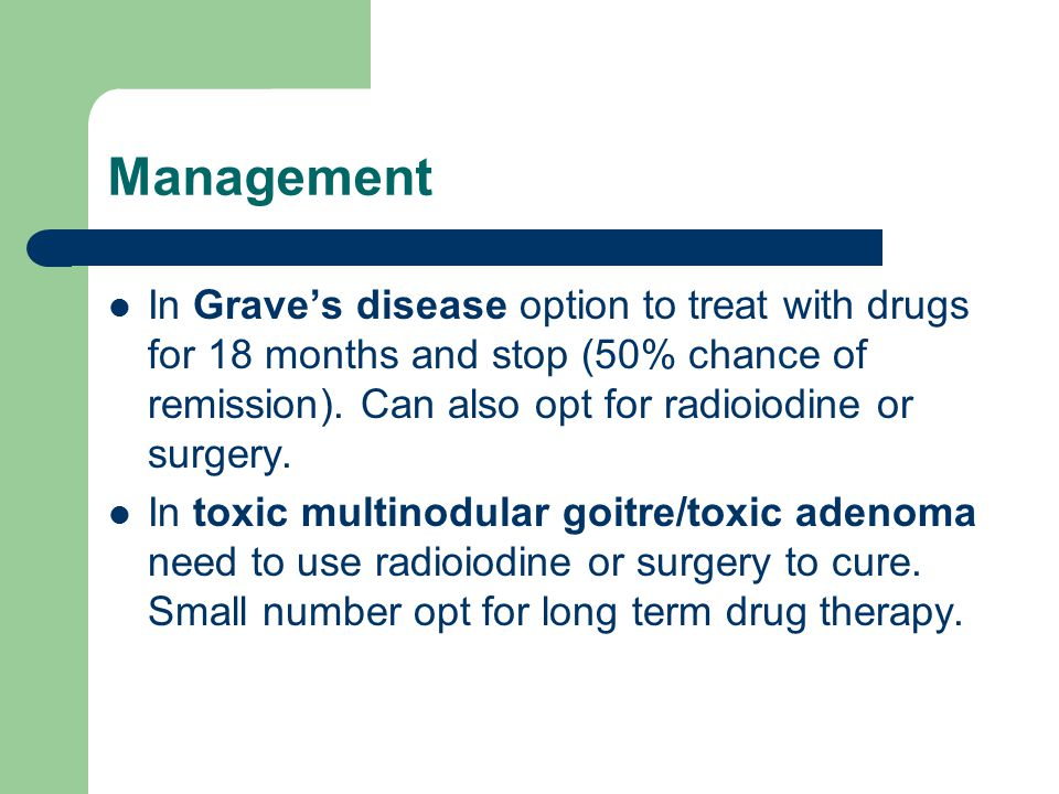 Management In Grave's disease option to treat with drugs for 18 months and stop (50% chance of remission). Can also opt for radioiodine or surgery.