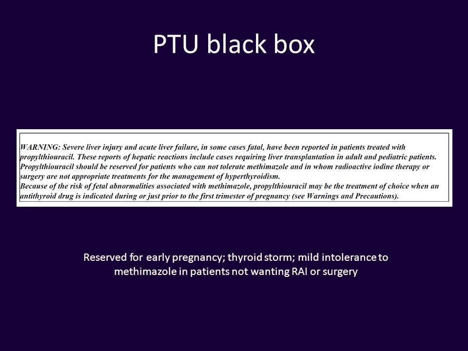 PTU black box Reserved for early pregnancy; thyroid storm; mild intolerance to methimazole in patients not wanting RAI or surgery.