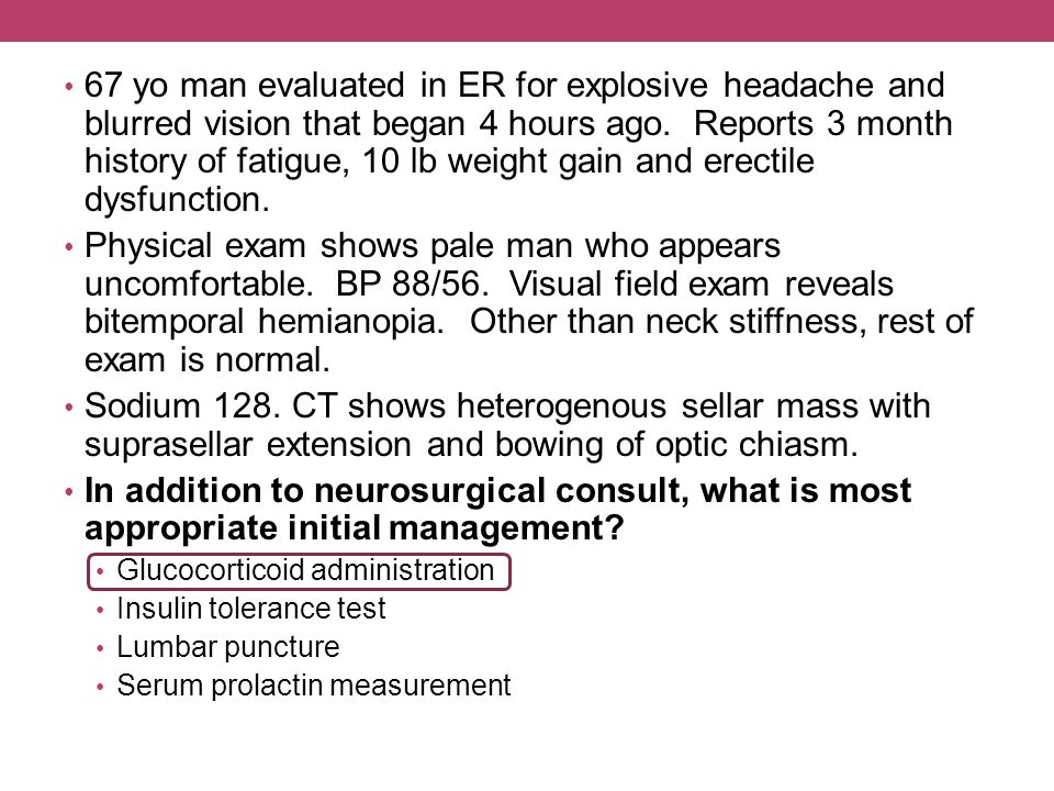 67 yo man evaluated in ER for explosive headache and blurred vision that began 4 hours ago. Reports 3 month history of fatigue, 10 lb weight gain and erectile dysfunction.