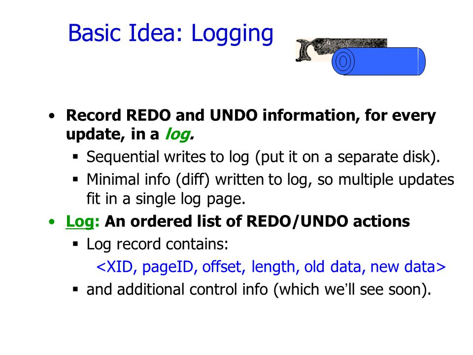Basic Idea: Logging Record REDO and UNDO information, for every update, in a log. Sequential writes to log (put it on a separate disk).