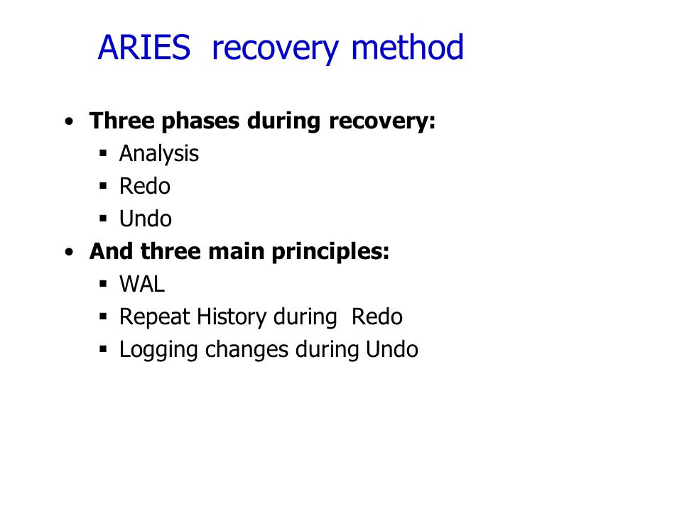 ARIES recovery method Three phases during recovery: Analysis Redo Undo