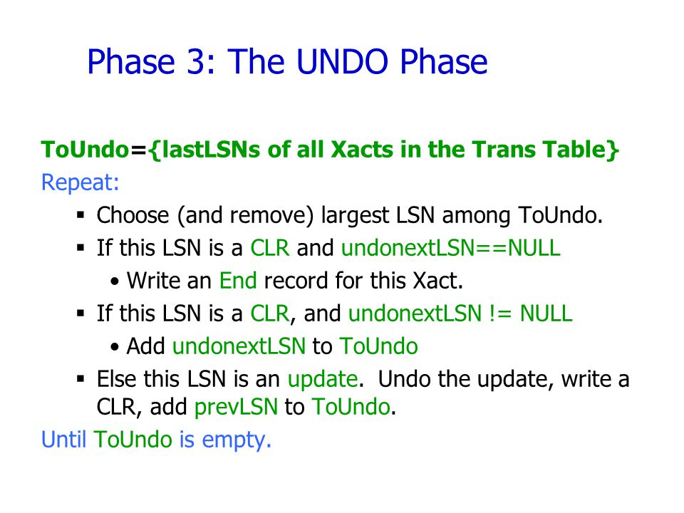 Phase 3: The UNDO Phase ToUndo={lastLSNs of all Xacts in the Trans Table} Repeat: Choose (and remove) largest LSN among ToUndo.