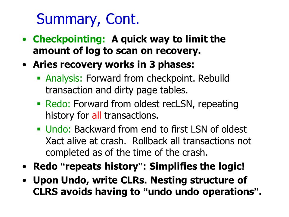 Summary, Cont. Checkpointing: A quick way to limit the amount of log to scan on recovery. Aries recovery works in 3 phases: