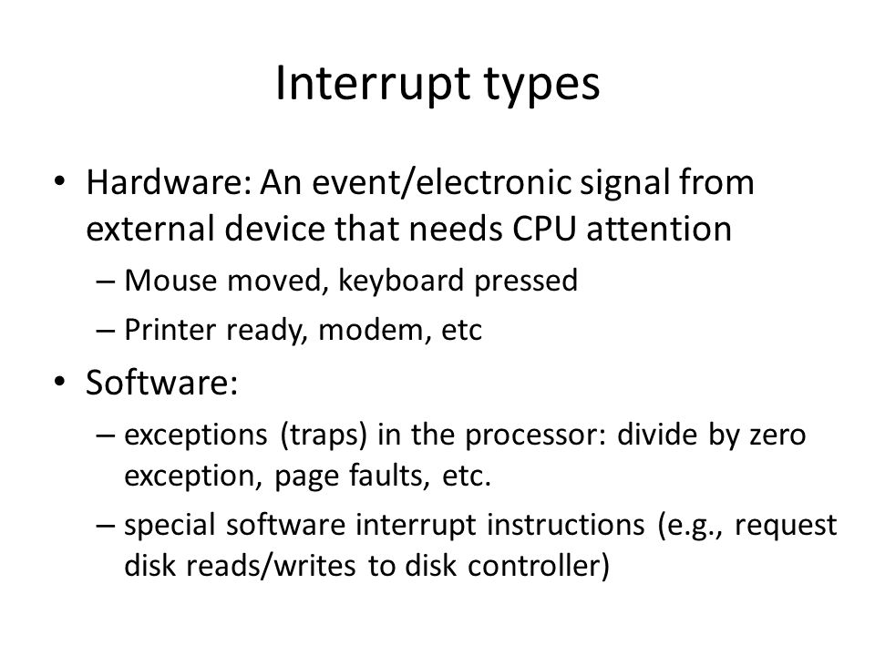 Interrupt types Hardware: An event/electronic signal from external device that needs CPU attention.