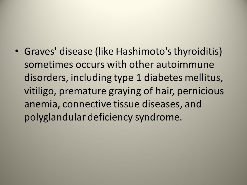 Graves disease (like Hashimoto s thyroiditis) sometimes occurs with other autoimmune disorders, including type 1 diabetes mellitus, vitiligo, premature graying of hair, pernicious anemia, connective tissue diseases, and polyglandular deficiency syndrome.