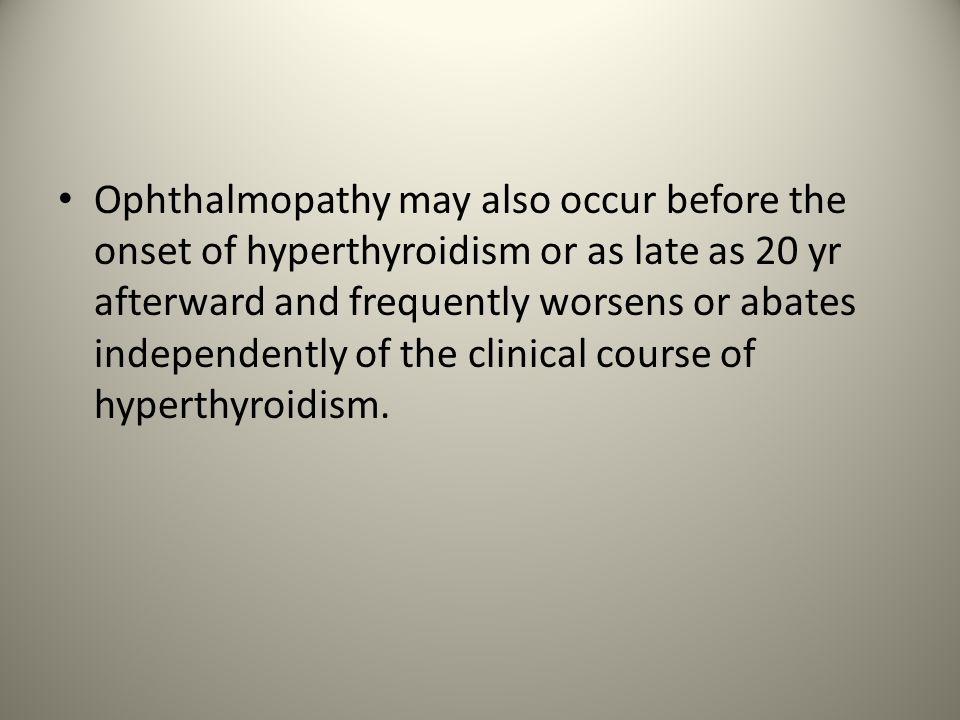 Ophthalmopathy may also occur before the onset of hyperthyroidism or as late as 20 yr afterward and frequently worsens or abates independently of the clinical course of hyperthyroidism.