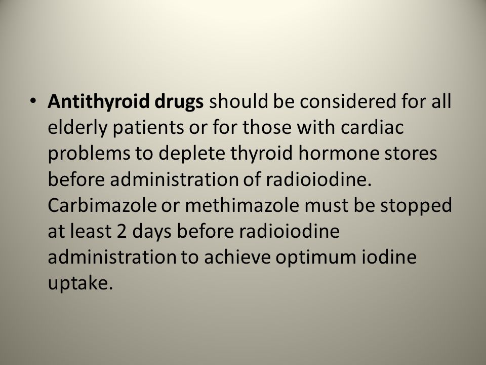 Antithyroid drugs should be considered for all elderly patients or for those with cardiac problems to deplete thyroid hormone stores before administration of radioiodine.