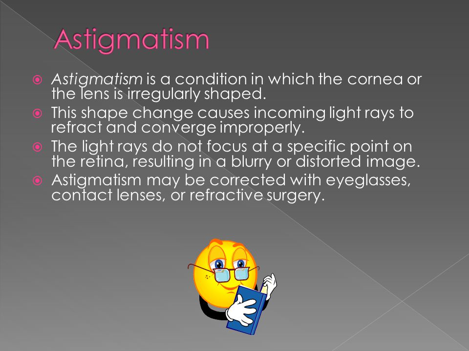 Astigmatism Astigmatism is a condition in which the cornea or the lens is irregularly shaped.