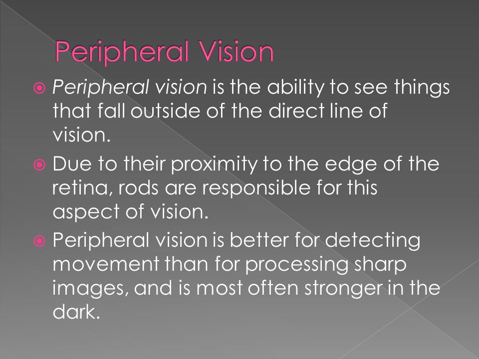 Peripheral Vision Peripheral vision is the ability to see things that fall outside of the direct line of vision.