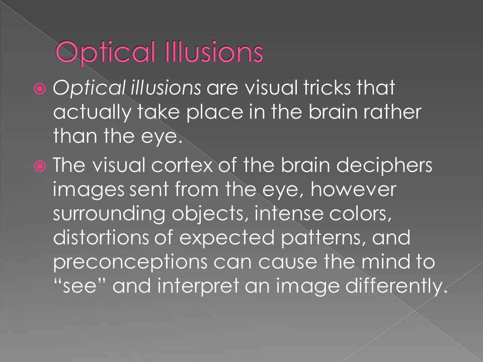 Optical Illusions Optical illusions are visual tricks that actually take place in the brain rather than the eye.