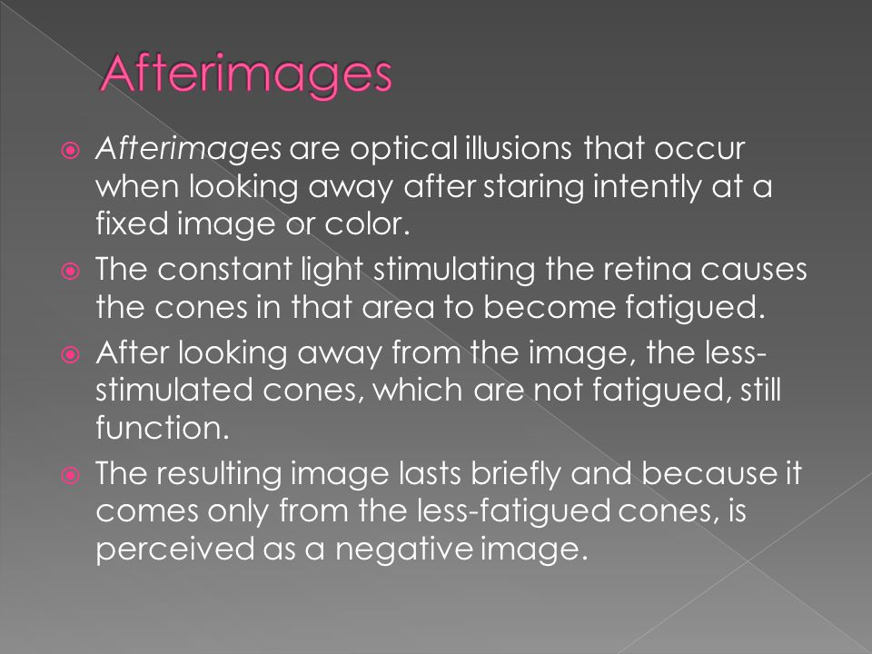Afterimages Afterimages are optical illusions that occur when looking away after staring intently at a fixed image or color.