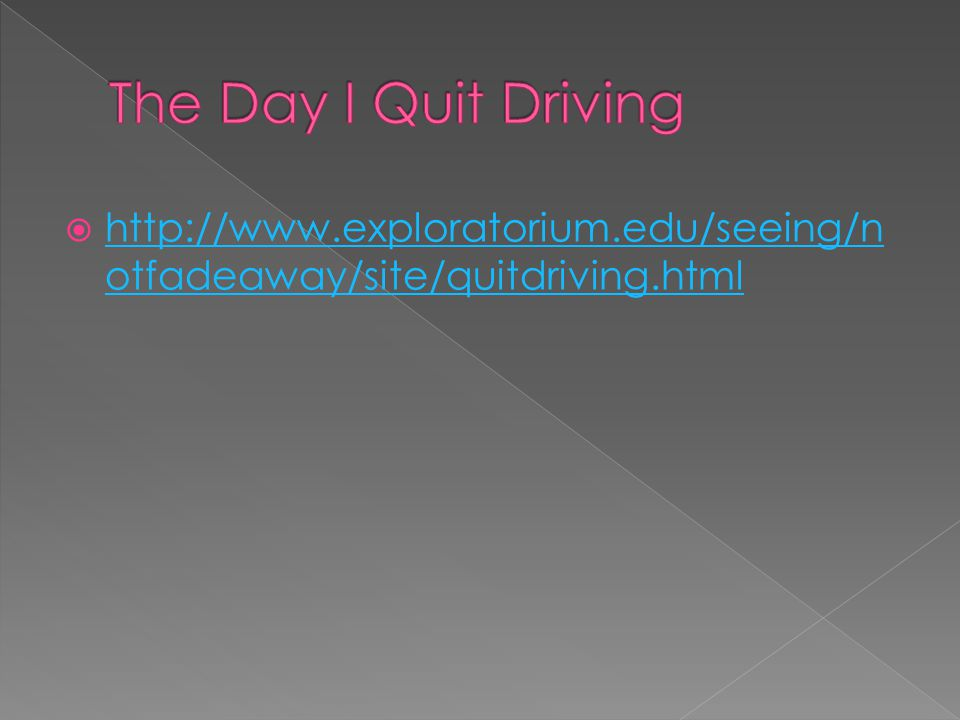 The Day I Quit Driving http://www.exploratorium.edu/seeing/notfadeaway/site/quitdriving.html