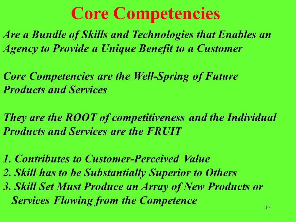Core Competencies Are a Bundle of Skills and Technologies that Enables an. Agency to Provide a Unique Benefit to a Customer.