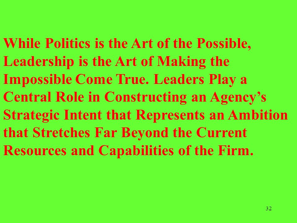While Politics is the Art of the Possible, Leadership is the Art of Making the Impossible Come True.