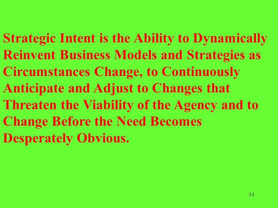 Strategic Intent is the Ability to Dynamically Reinvent Business Models and Strategies as Circumstances Change, to Continuously Anticipate and Adjust to Changes that Threaten the Viability of the Agency and to Change Before the Need Becomes Desperately Obvious.