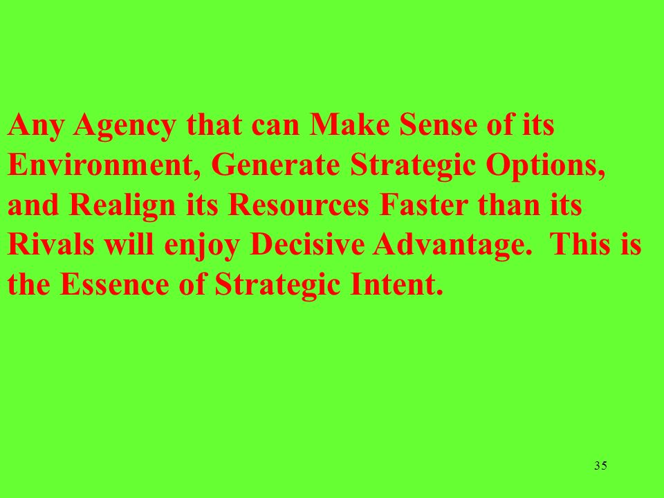 Any Agency that can Make Sense of its Environment, Generate Strategic Options, and Realign its Resources Faster than its Rivals will enjoy Decisive Advantage. This is the Essence of Strategic Intent.