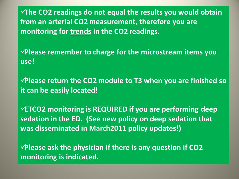 The CO2 readings do not equal the results you would obtain from an arterial CO2 measurement, therefore you are monitoring for trends in the CO2 readings.
