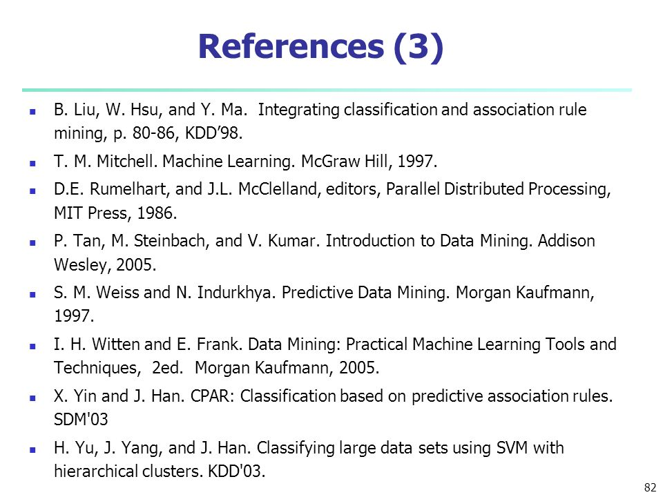 References (3) B. Liu, W. Hsu, and Y. Ma. Integrating classification and association rule mining, p. 80-86, KDD'98.