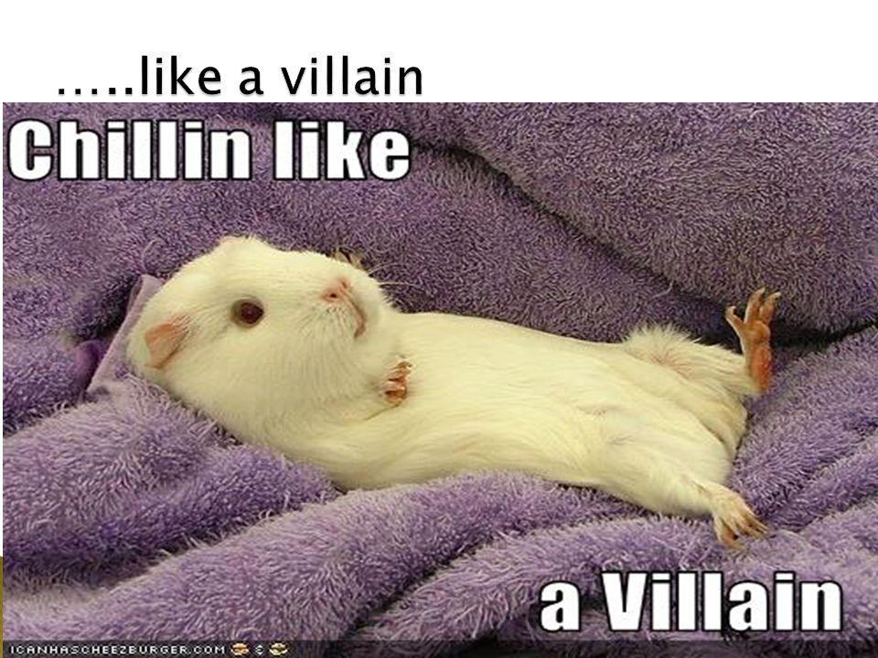 …..like a villain