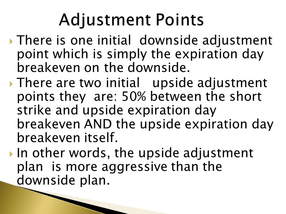Adjustment Points There is one initial downside adjustment point which is simply the expiration day breakeven on the downside.