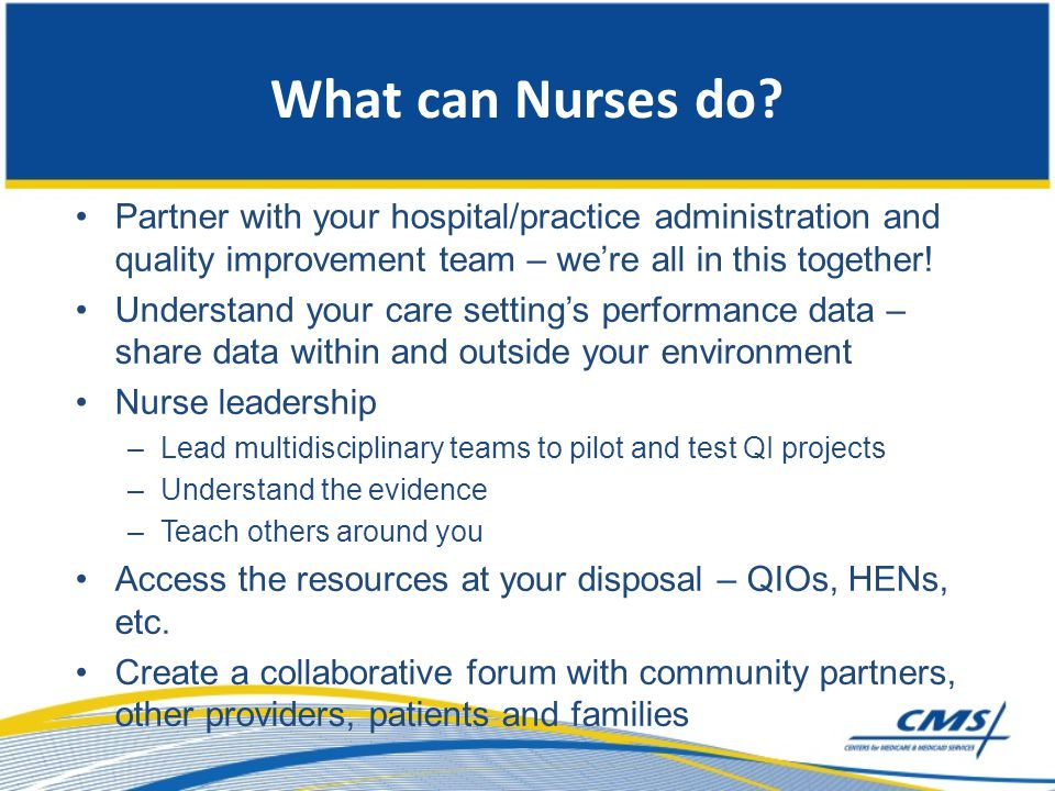 What can Nurses do Partner with your hospital/practice administration and quality improvement team – we're all in this together!