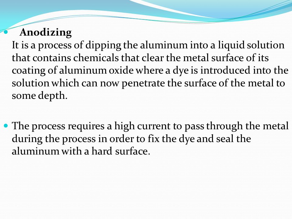 Anodizing It is a process of dipping the aluminum into a liquid solution that contains chemicals that clear the metal surface of its coating of aluminum oxide where a dye is introduced into the solution which can now penetrate the surface of the metal to some depth.