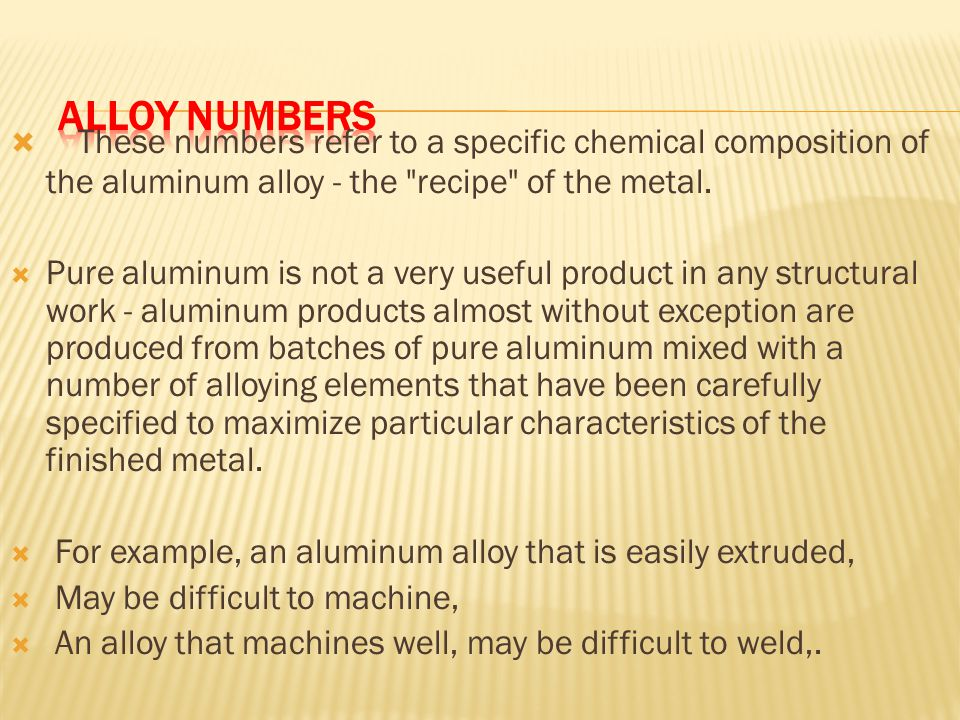 Alloy Numbers These numbers refer to a specific chemical composition of the aluminum alloy - the recipe of the metal.