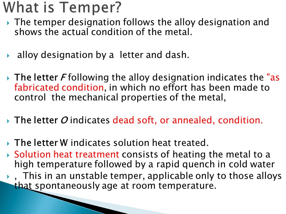 What is Temper The temper designation follows the alloy designation and shows the actual condition of the metal.