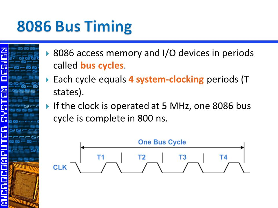 8086 Bus Timing 8086 access memory and I/O devices in periods called bus cycles. Each cycle equals 4 system-clocking periods (T states).