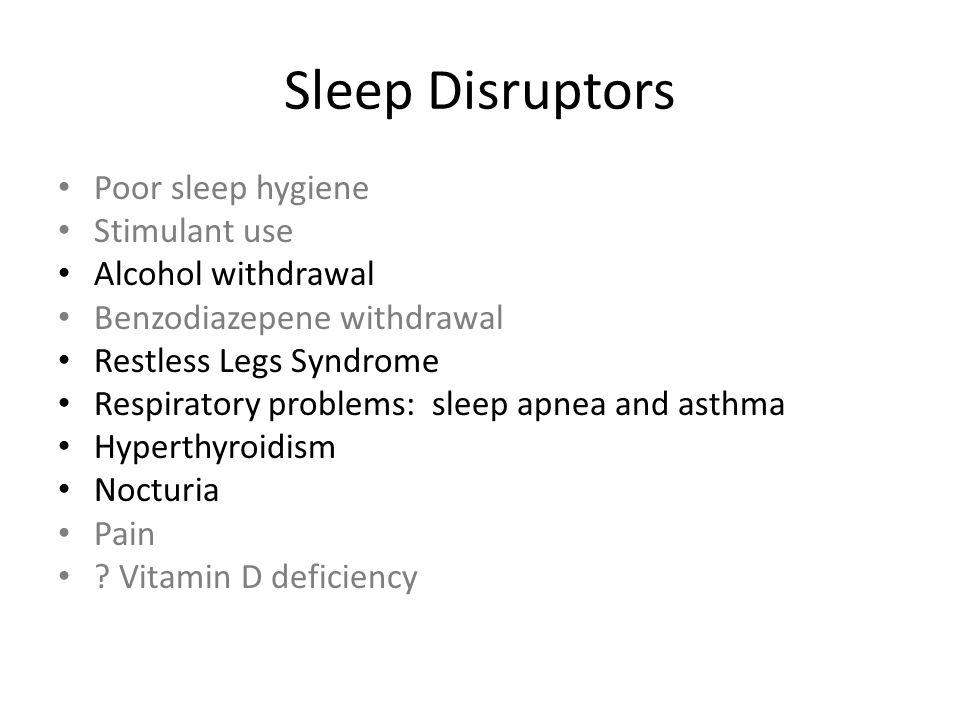 Sleep Disruptors Poor sleep hygiene Stimulant use Alcohol withdrawal