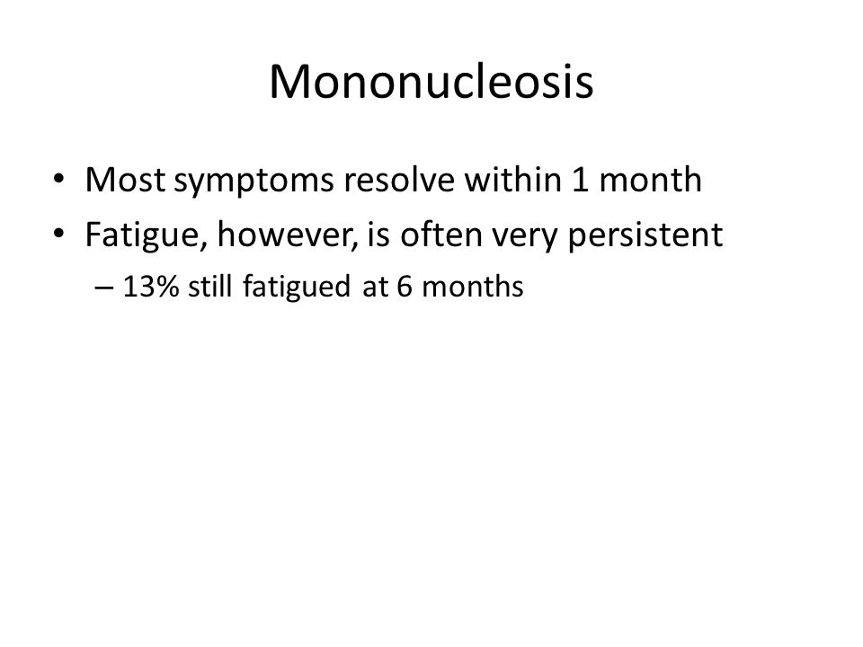 Mononucleosis Most symptoms resolve within 1 month