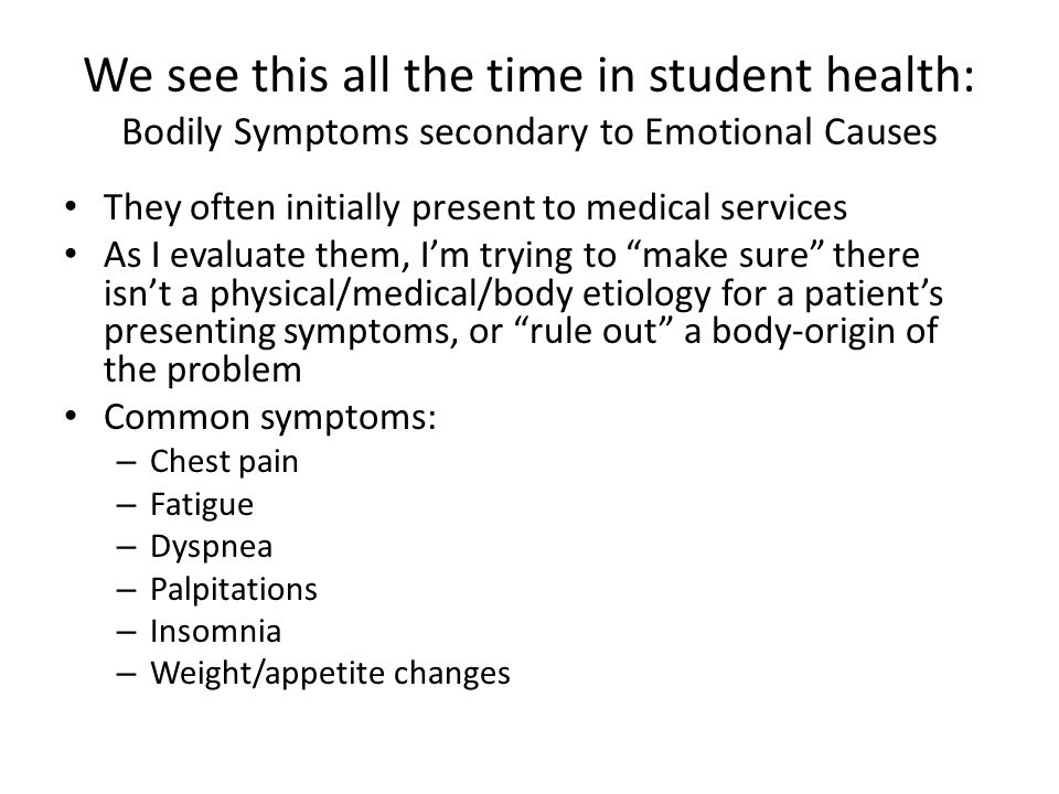 We see this all the time in student health: Bodily Symptoms secondary to Emotional Causes