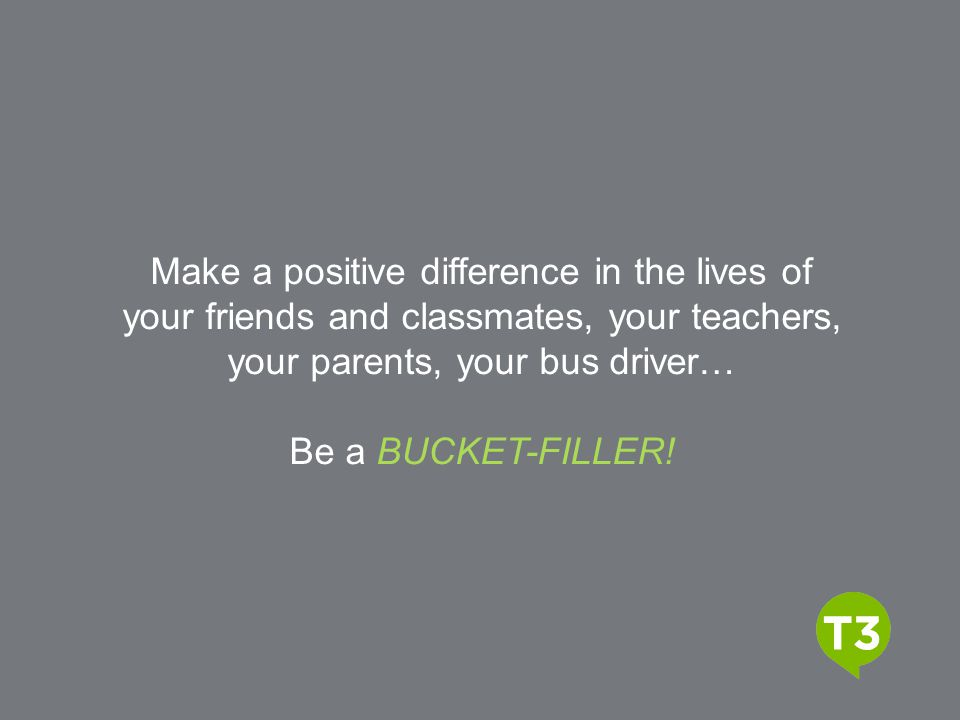Make a positive difference in the lives of your friends and classmates, your teachers, your parents, your bus driver…